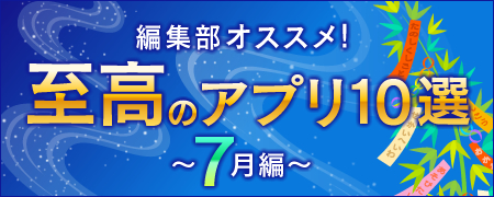 編集部オススメ!至高のアプリ10選~7月編~