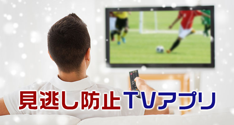見逃し防止!TVを楽しむアプリ